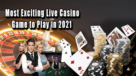 The Most Exciting Live Casino Games to Play in 2021